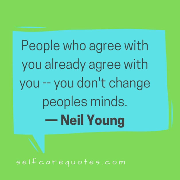 People who agree with you already agree with you -- you don't change peoples minds.— Neil Young