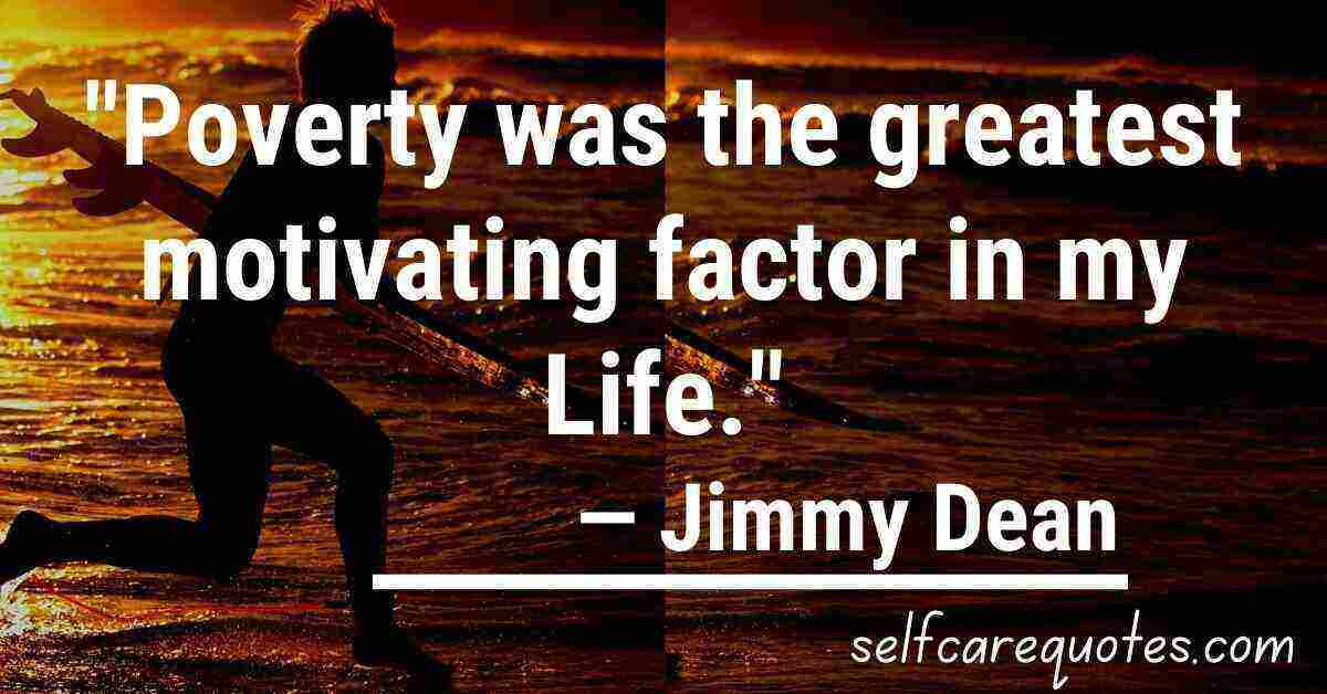 Poverty was the greatest motivating factor in my life.— Jimmy Dean Quotes