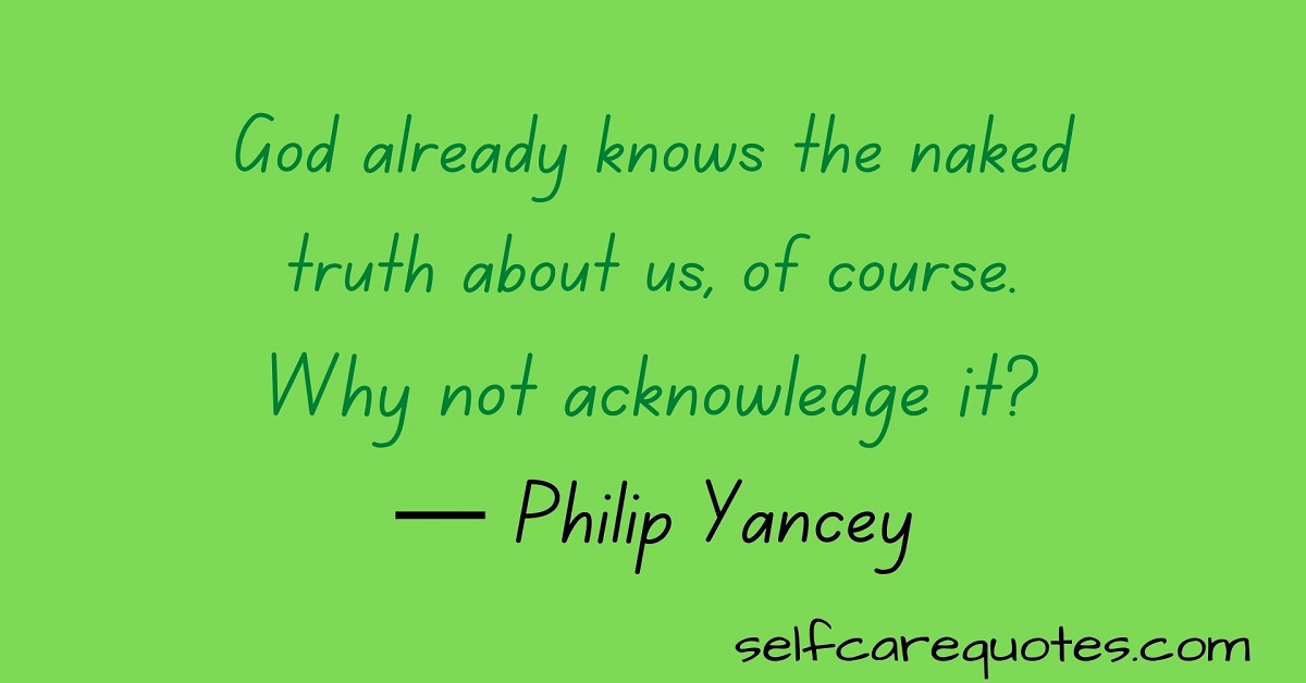 God already knows the naked truth about us, of course. Why not acknowledge it?— Philip Yancey