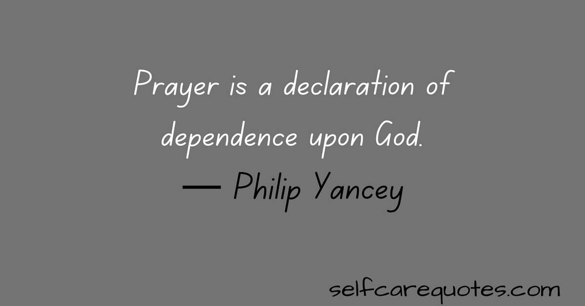 Prayer is a declaration of dependence upon God.— Philip Yancey