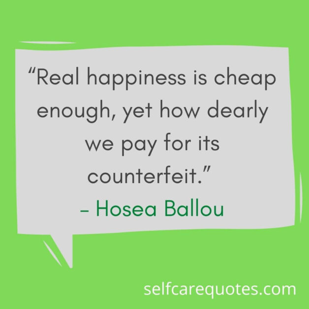 """""""Real happiness is cheap enough, yet how dearly we pay for its counterfeit."""" – Hosea Ballou"""