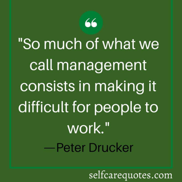 So much of what we call management consists in making it difficult for people to work. —Peter Drucker