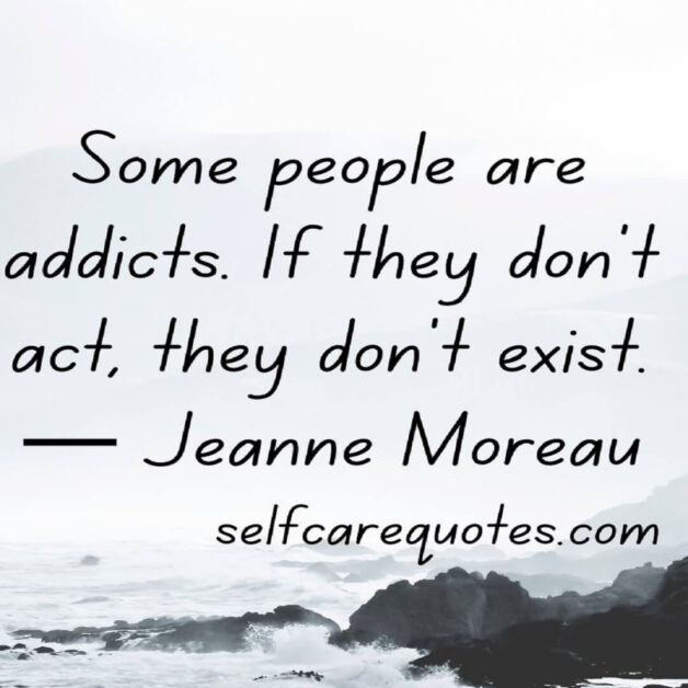 Some people are addicts. If they don't act, they don't exist.— Jeanne Moreau