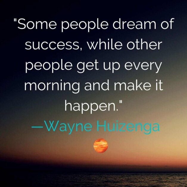 Some people dream of success, while other people get up every morning and make it happen. —Wayne Huizenga