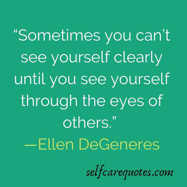 """""""Sometimes you can't see yourself clearly until you see yourself through the eyes of others."""" —Ellen DeGeneres"""