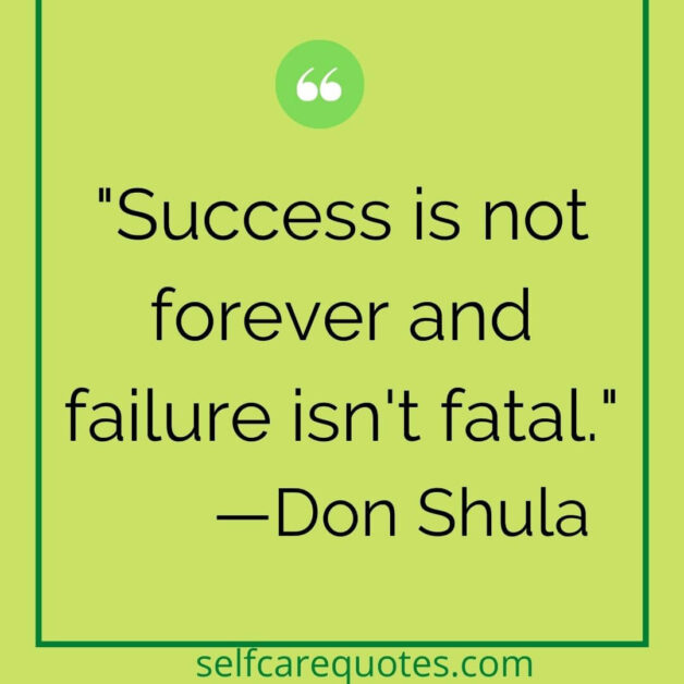 Success is not forever and failure isn't fatal. —Don Shula