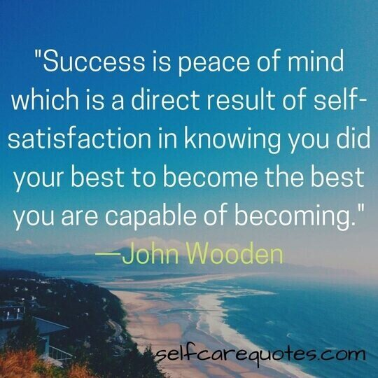 Success is peace of mind which is a direct result of self-satisfaction in knowing you did your best to become the best you are capable of becoming. —John Wooden
