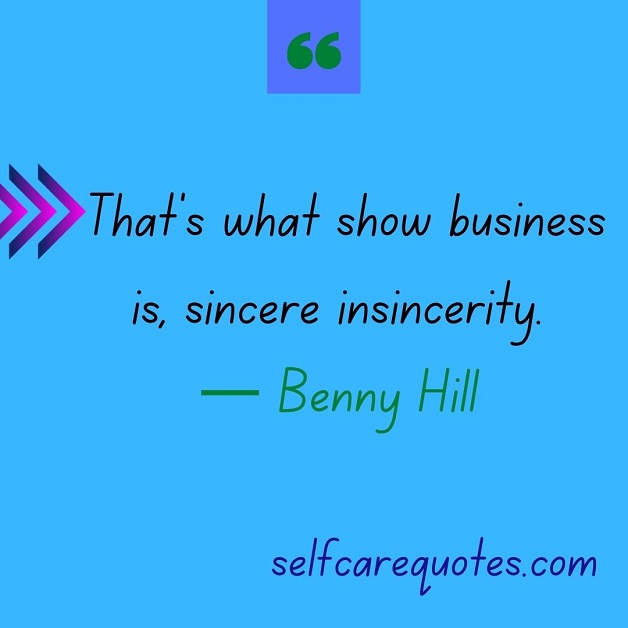 That's what show business is, sincere insincerity.— Benny Hill