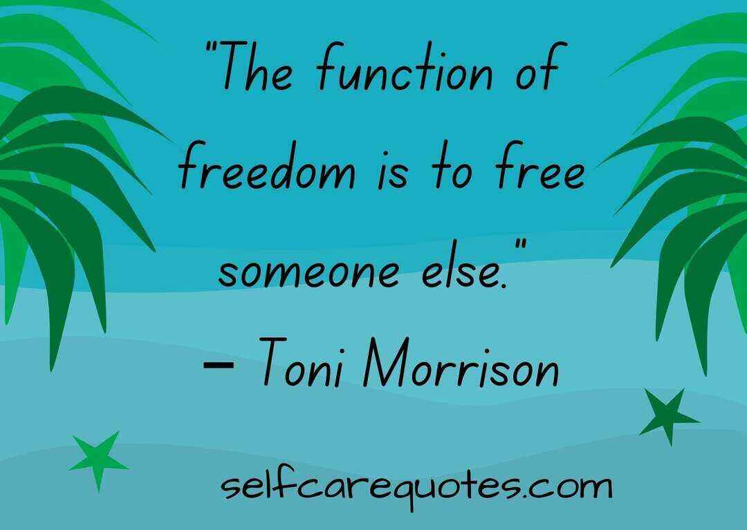"""The function of freedom is to free someone else."" – Toni Morrison"