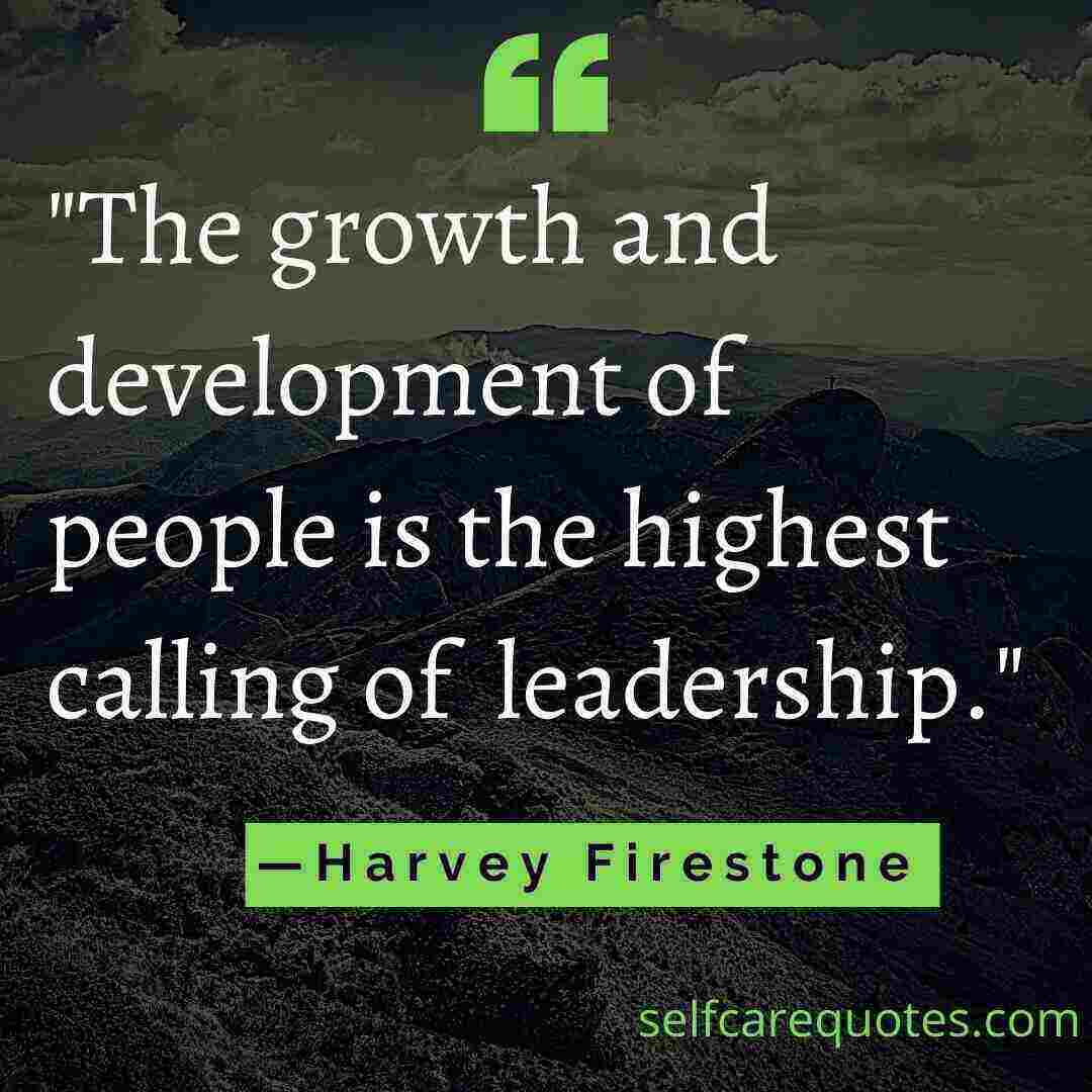 The growth and development of people is the highest calling of leadership. —Harvey Firestone