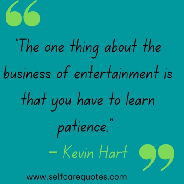 """""""The one thing about the business of entertainment is that you have to learn patience."""" – Kevin Hart"""