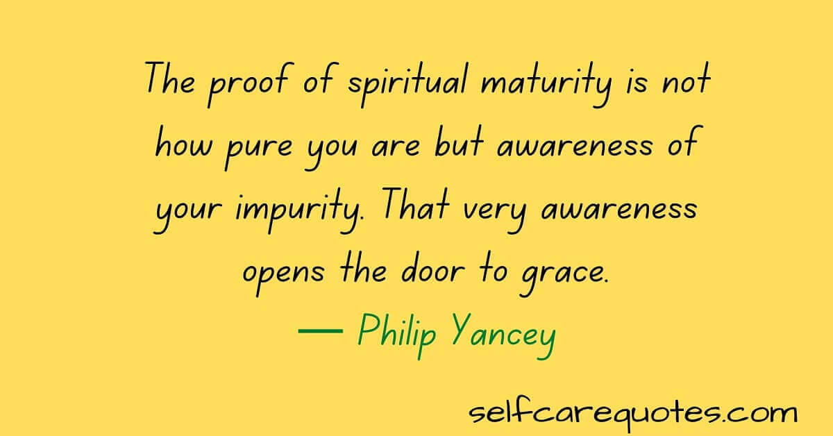 The proof of spiritual maturity is not how pure you are but awareness of your impurity. That very awareness opens the door to grace.— Philip Yancey