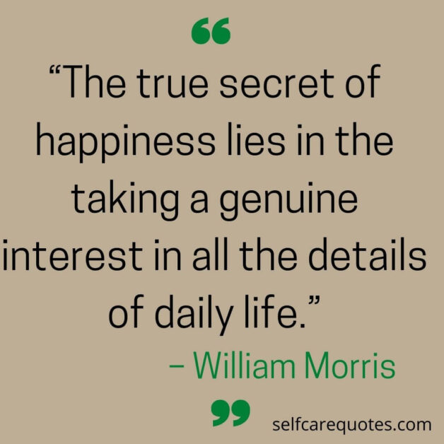 """""""The true secret of happiness lies in the taking a genuine interest in all the details of daily life.""""– William Morris"""