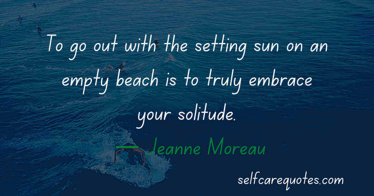 To go out with the setting sun on an empty beach is to truly embrace your solitude. — Jeanne Moreau Quotes