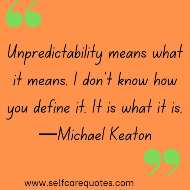 Unpredictability means what it means. I don't know how you define it. It is what it is. —Michael Keaton