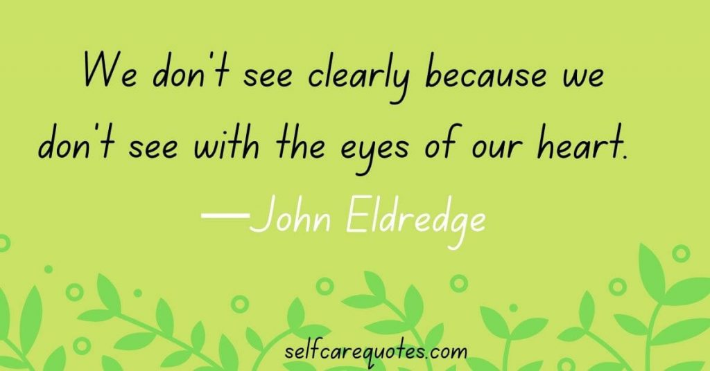 We don't see clearly because we don't see with the eyes of our heart.  —John Eldredge quotes