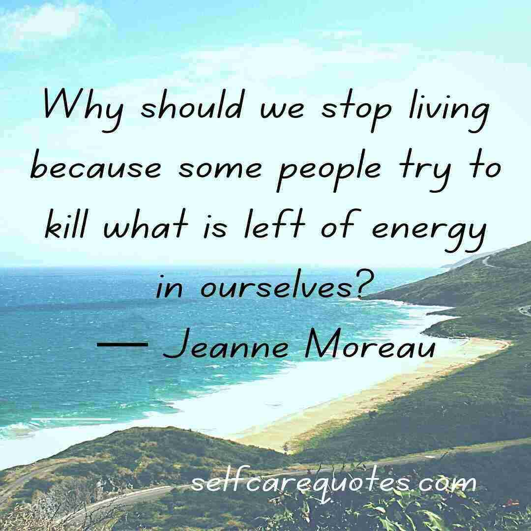 Why should we stop living because some people try to kill what is left of energy in ourselves— Jeanne Moreau
