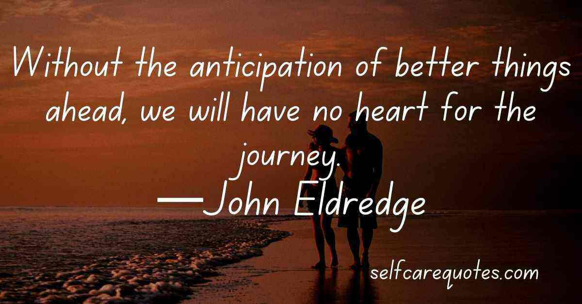Without the anticipation of better things ahead, we will have no heart for the journey.—John Eldredge