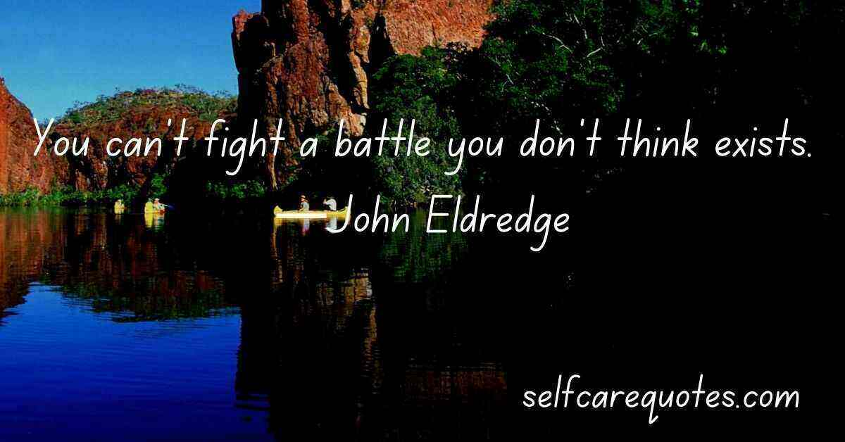 You can't fight a battle you don't think exists.—John Eldredge
