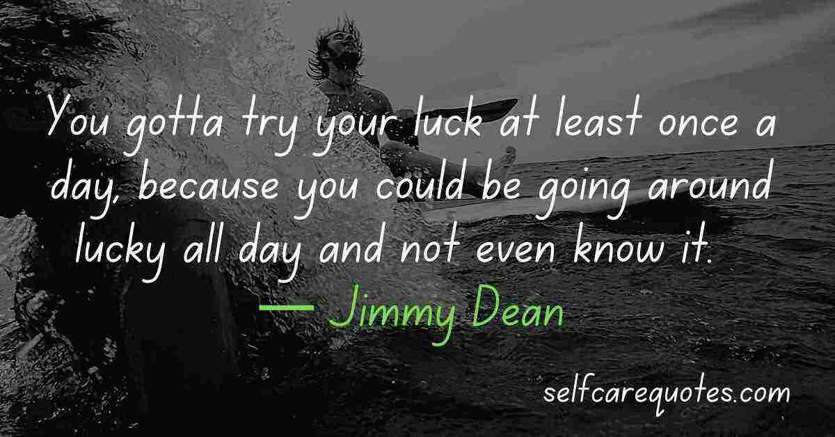 You gotta try your luck at least once a day, because you could be going around lucky all day and not even know it. — Jimmy Dean Quotes