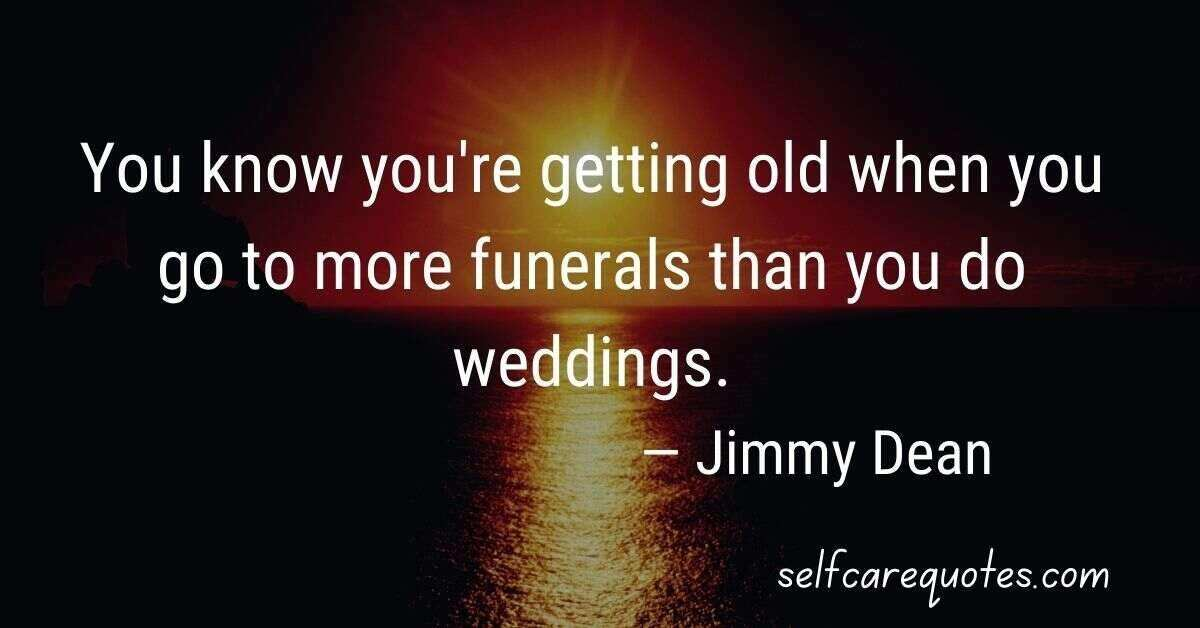 You know you're getting old when you go to more funerals than you do weddings.— Jimmy Dean