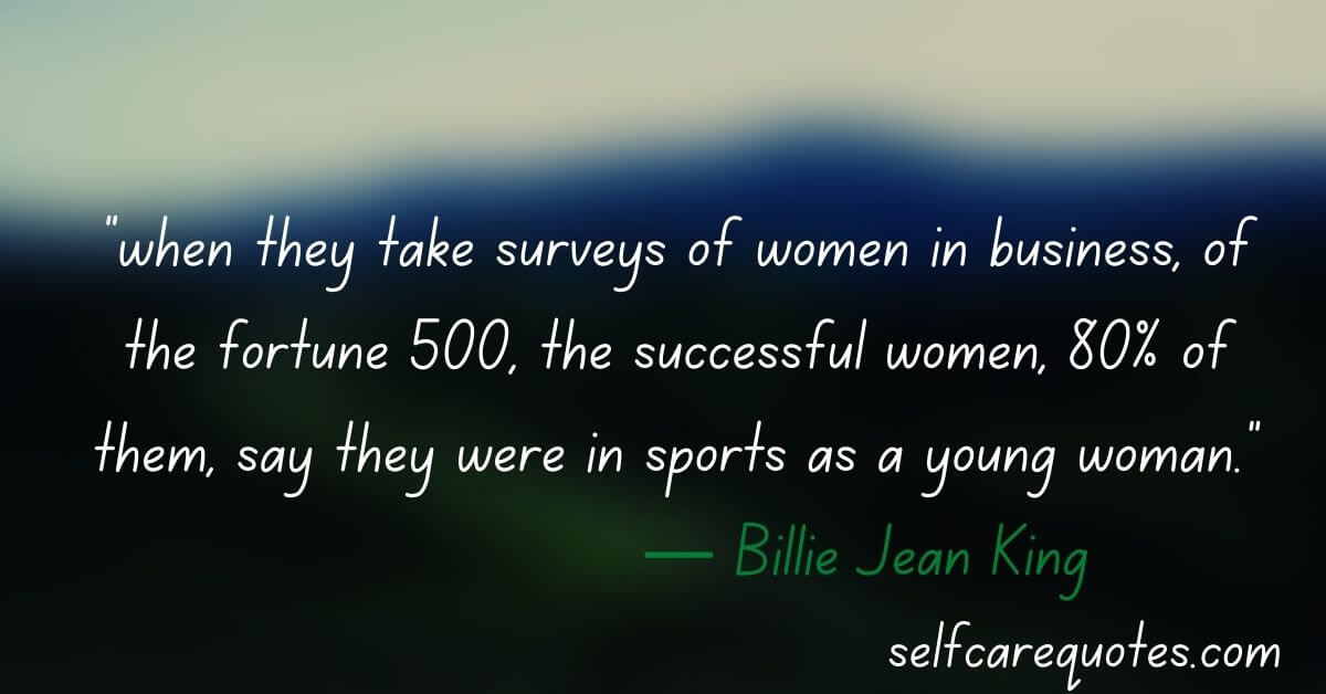 """""""when they take surveys of women in business, of the fortune 500, the successful women, 80% of them, say they were in sports as a young woman.""""― Billie Jean King"""