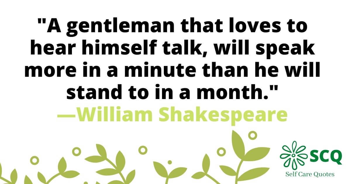 A gentleman that loves to hear himself talk, will speak more in a minute than he will stand to in a month.―William Shakespeare