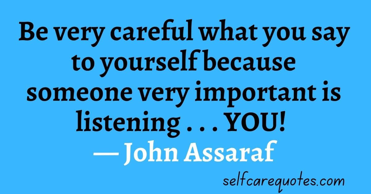 Be very careful what you say to yourself because someone very important is listening . . . YOU! ― John Assaraf