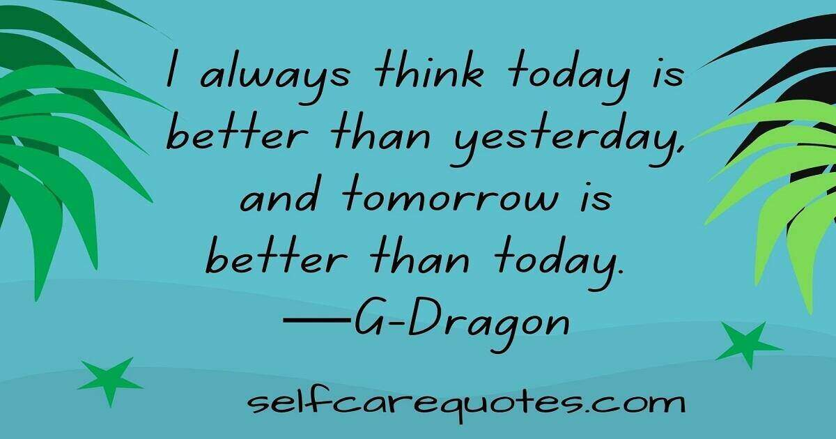 I always think today is better than yesterday, and tomorrow is better than today. ―G-Dragon