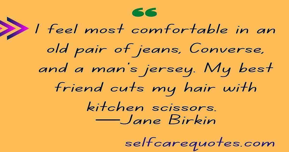 I feel most comfortable in an old pair of jeans, Converse, and a man's jersey. My best friend cuts my hair with kitchen scissors. —Jane Birkin
