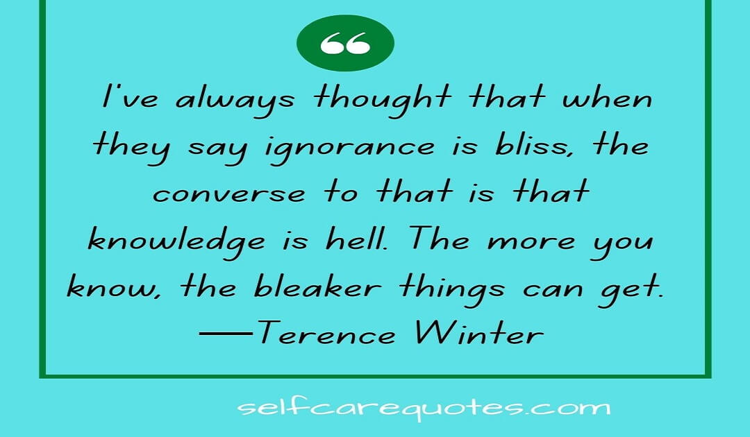 I've always thought that when they say ignorance is bliss, the converse to that is that knowledge is hell. The more you know, the bleaker things can get. —Terence Winter