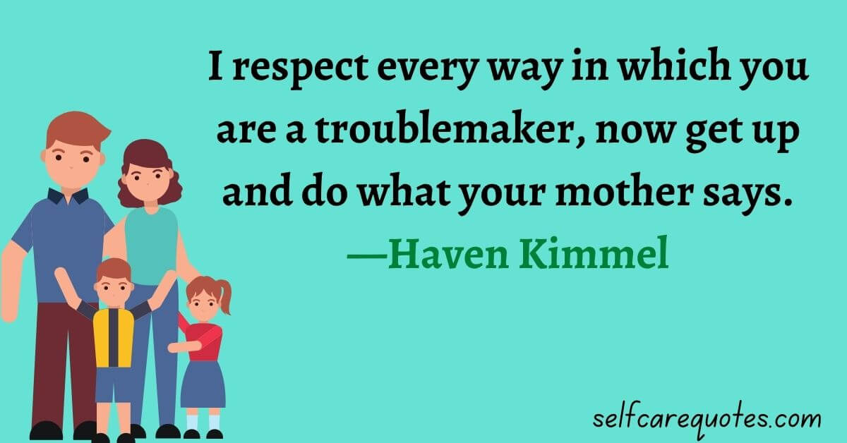 I respect every way in which you are a troublemaker, now get up and do what your mother says.—Haven Kimmel