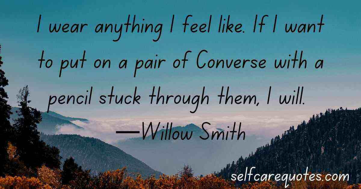 I wear anything I feel like. If I want to put on a pair of Converse with a pencil stuck through them, I will. —Willow Smith