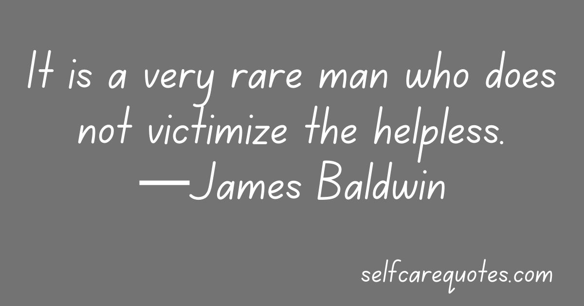 It is a very rare man who does not victimize the helpless.—James Baldwin
