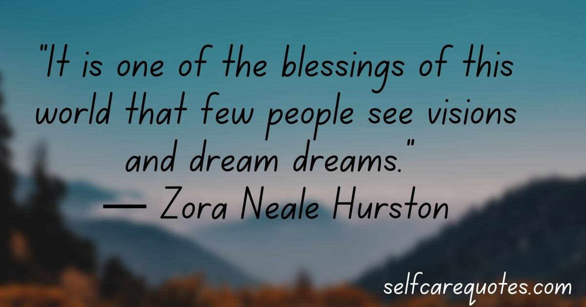 It is one of the blessings of this world that few people see visions and dream dreams.― Zora Neale Hurston