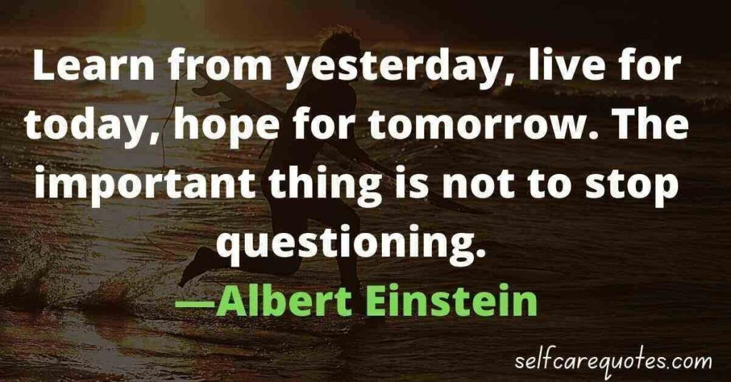 Learn from yesterday, live for today, hope for tomorrow. The important thing is not to stop questioning. ―Albert Einstein