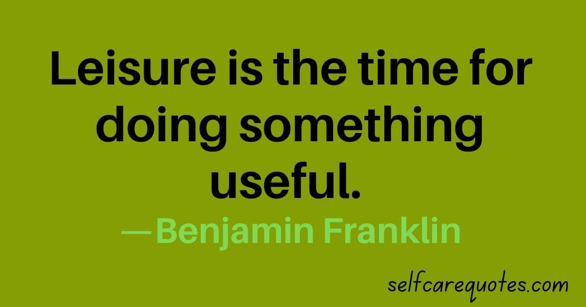 Leisure is the time for doing something useful. —Benjamin Franklin