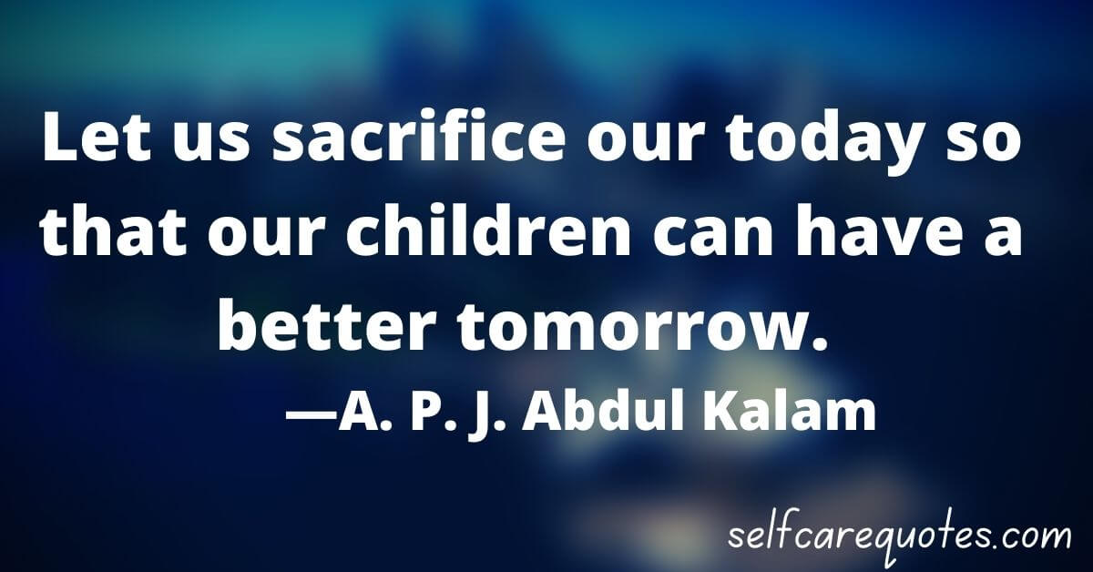 Let us sacrifice our today so that our children can have a better tomorrow. ―A. P. J. Abdul Kalam
