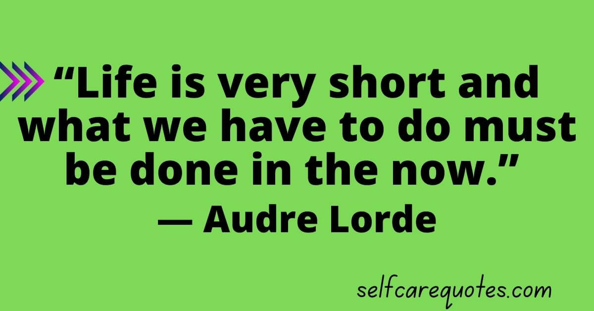 """""""Life is very short and what we have to do must be done in the now."""" —Audre Lorde"""