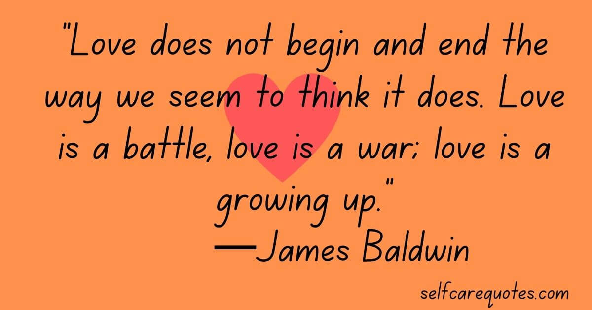 Love does not begin and end the way we seem to think it does. Love is a battle, love is a war; love is a growing up.—James Baldwin