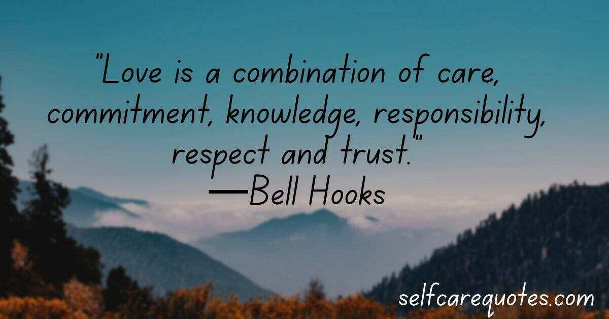 """Love is a combination of care, commitment, knowledge, responsibility, respect and trust.""—Bell Hooks"