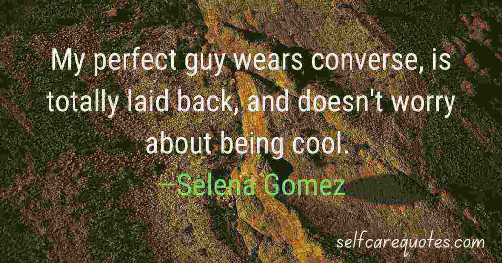 My perfect guy wears converse, is totally laid back, and doesn't worry about being cool. —Selena Gomez Quotes