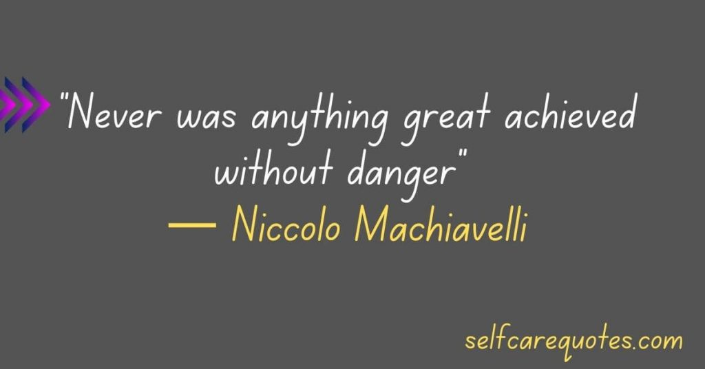 Never was anything great achieved without danger-Niccolo Machiavelli Quotes