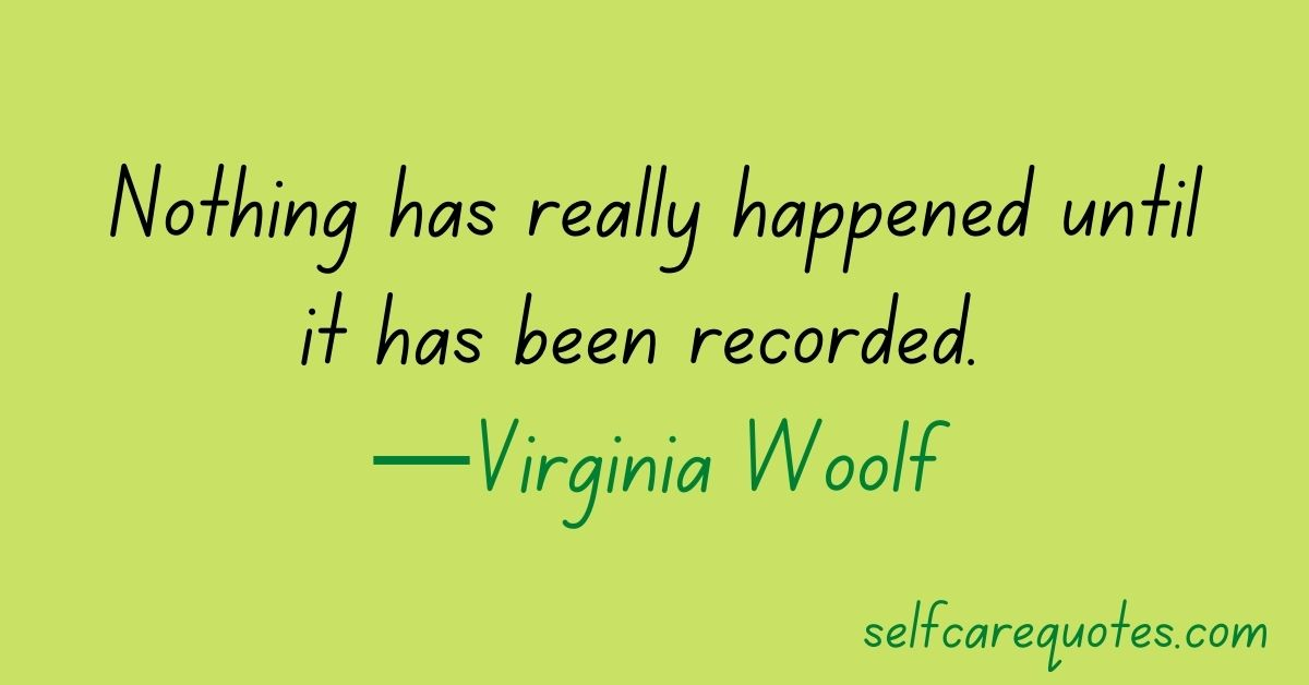 Nothing has really happened until it has been recorded. —Virginia Woolf