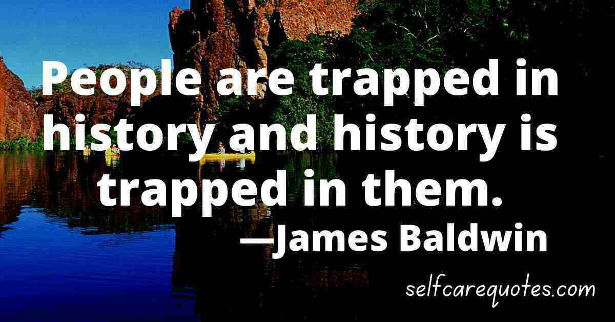 People are trapped in history and history is trapped in them. —James Baldwin Quotes
