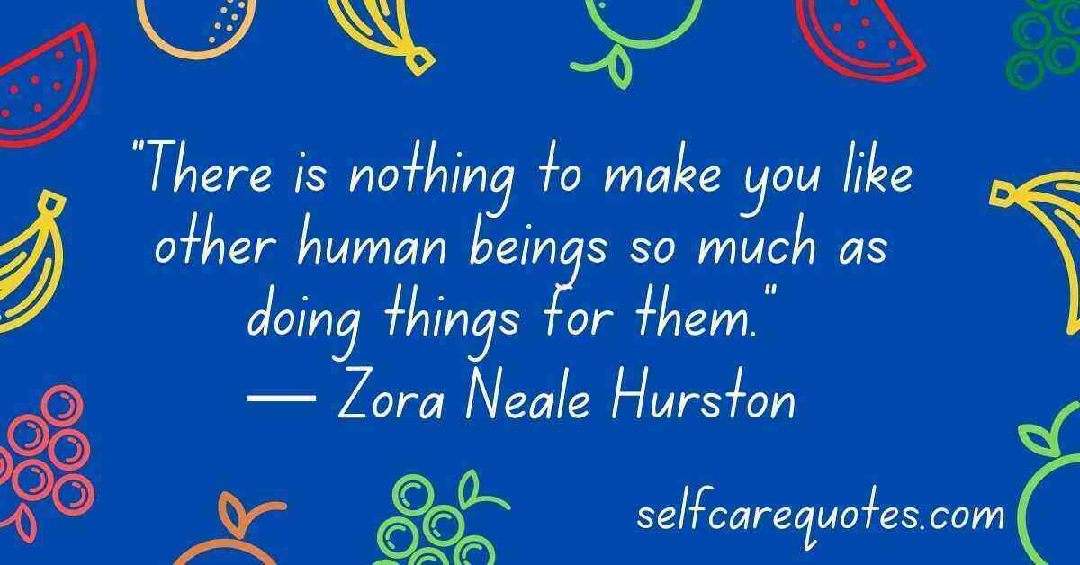 """""""There is nothing to make you like other human beings so much as doing things for them."""" ― Zora Neale Hurston"""