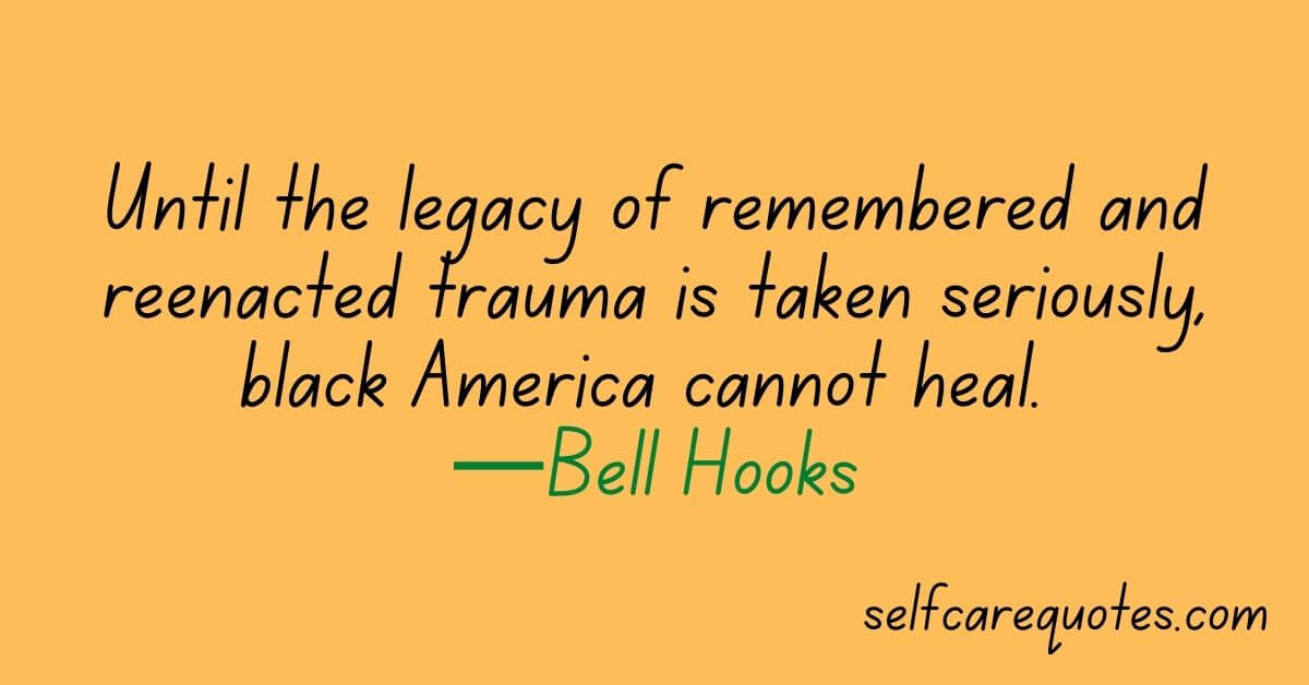 Until the legacy of remembered and reenacted trauma is taken seriously, black America cannot heal. —Bell Hooks