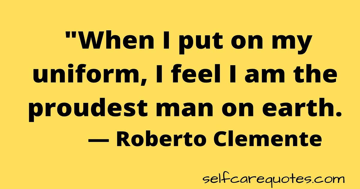 """""""When I put on my uniform, I feel I am the proudest man on earth. — Roberto Clemente"""