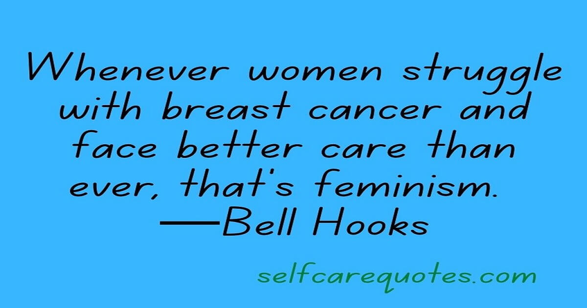 Whenever women struggle with breast cancer and face better care than ever, that's feminism. —Bell Hooks