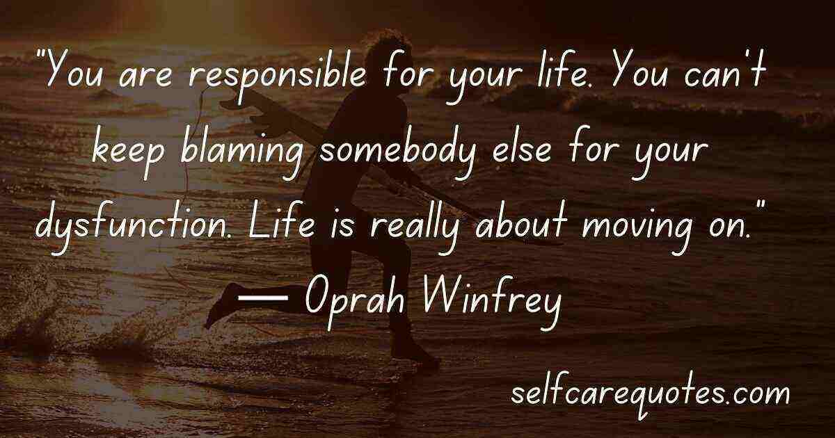 """You are responsible for your life. You can't keep blaming somebody else for your dysfunction. Life is really about moving on.""― Oprah Winfrey"